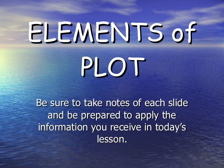 ELEMENTS of PLOT Be sure to take notes of each slide and be prepared to apply the information you receive in today's lesson.