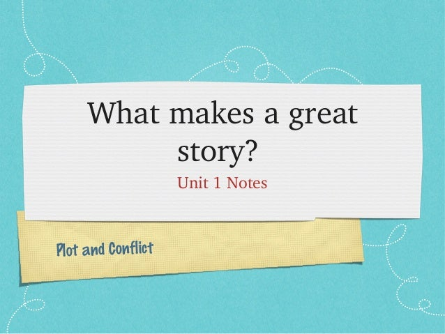 Plot and Conflict What makes a great  story?  Unit 1 Notes