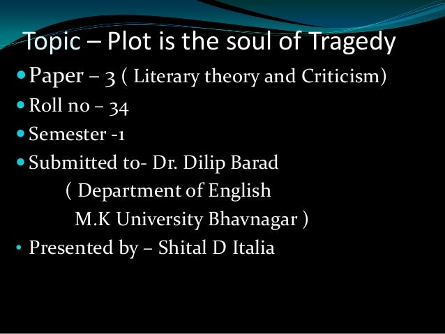 Topic – Plot is the soul of Tragedy  Paper – 3 ( Literary theory and Criticism)  Roll no – 34  Semester -1  Submitted ...