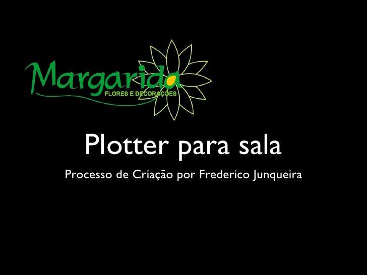 Plotter para sala <ul><li>Processo de Criação por Frederico Junqueira </li></ul>