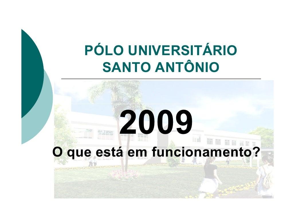 PÓLO UNIVERSITÁRIO       SANTO ANTÔNIO            2009 O que está em funcionamento?