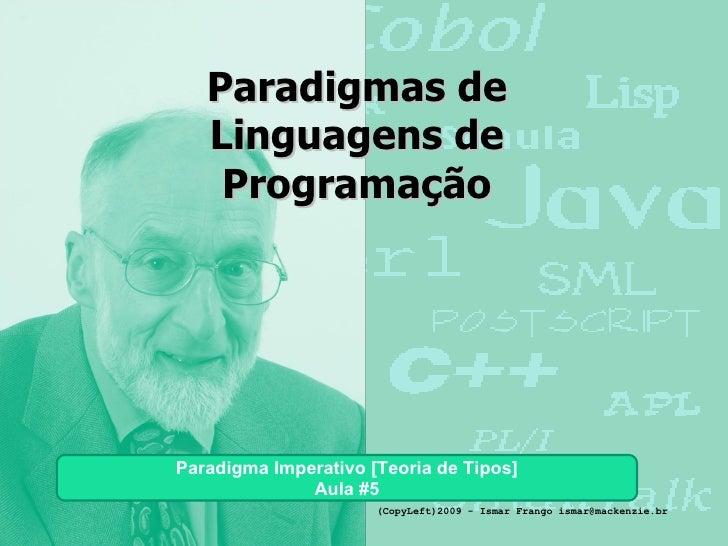 Paradigmas de Linguagens de Programação Paradigma Imperativo [Teoria de Tipos] Aula #5 (CopyLeft)2009 - Ismar Frango ismar...