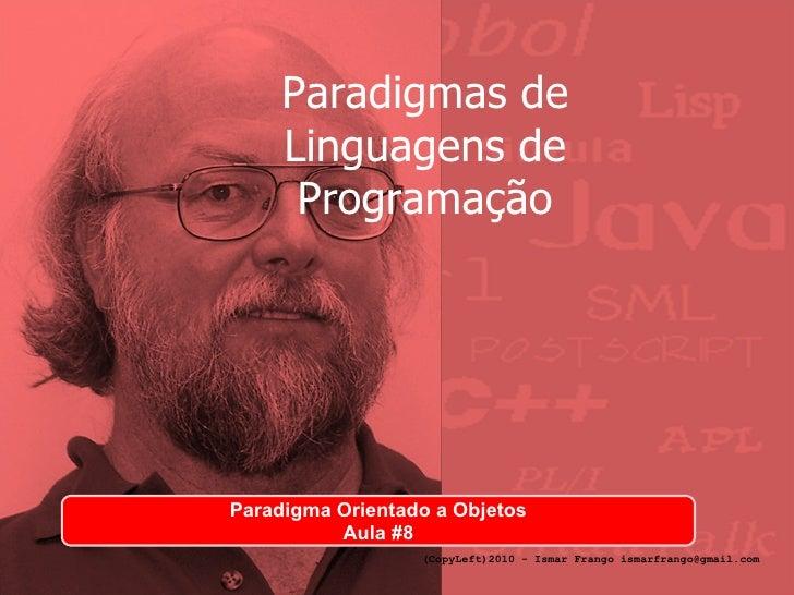 Paradigmas de Linguagens de Programação Paradigma Orientado a Objetos Aula #8 (CopyLeft)2010 - Ismar Frango ismarfrango@gm...