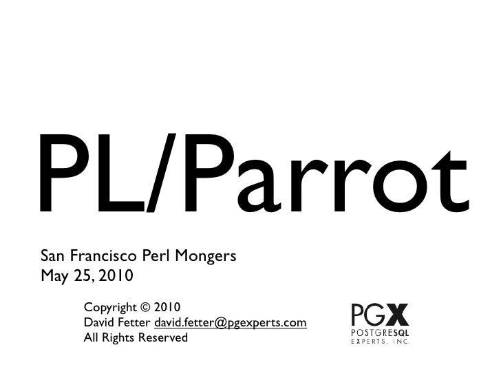 PL/Parrot San Francisco Perl Mongers May 25, 2010      Copyright © 2010      David Fetter david.fetter@pgexperts.com      ...