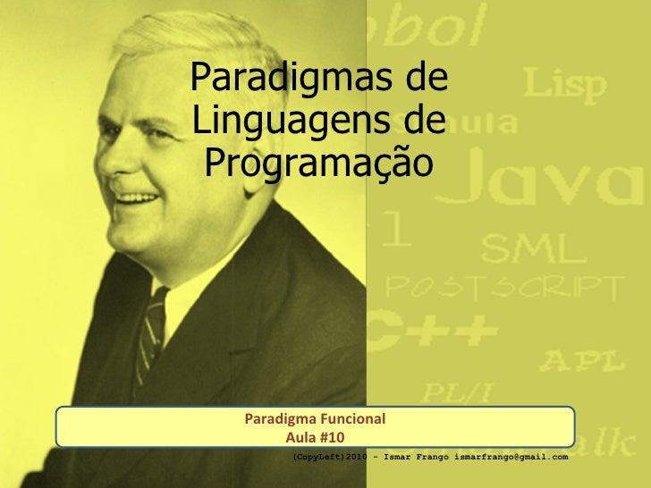 Paradigmas de Linguagens de Programação Paradigma Funcional Aula #10 (CopyLeft)2010 - Ismar Frango ismarfrango@gmail.com