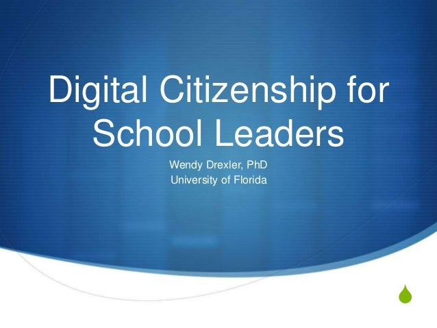 S Digital Citizenship for School Leaders Wendy Drexler, PhD University of Florida