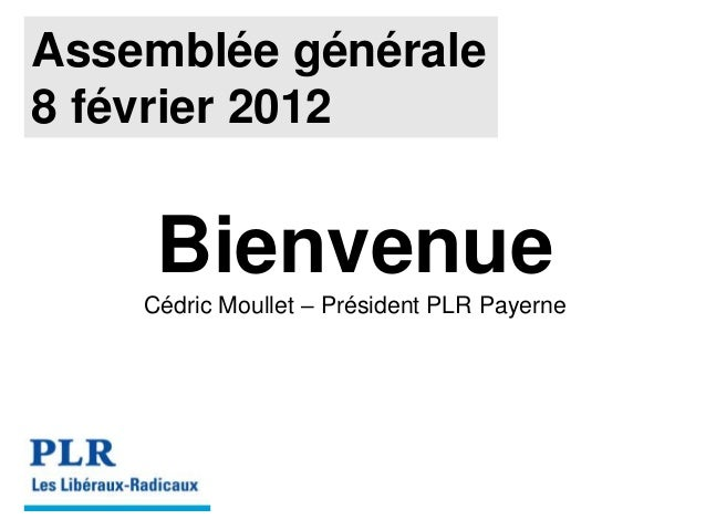 Assemblée générale 8 février 2012 Bienvenue Cédric Moullet – Président PLR Payerne