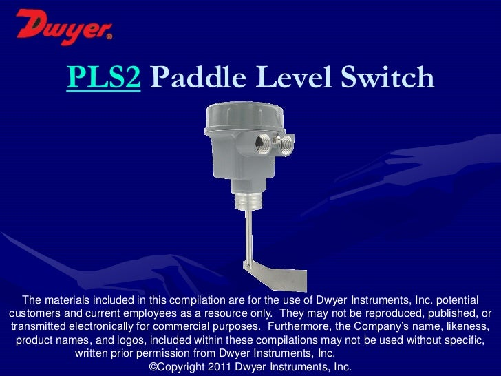 PLS2 Paddle Level Switch   The materials included in this compilation are for the use of Dwyer Instruments, Inc. potential...