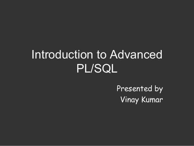 Introduction to Advanced         PL/SQL               Presented by                Vinay Kumar