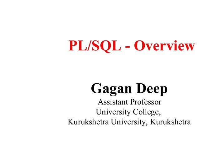 PL/SQL - Overview      Gagan Deep       Assistant Professor       University College,Kurukshetra University, Kurukshetra