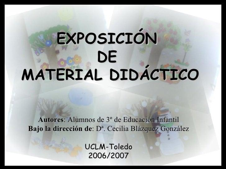 EXPOSICIÓN  DE  MATERIAL DIDÁCTICO Autores : Alumnos de 3º de Educación Infantil Bajo la dirección de : Dª. Cecilia Blázqu...