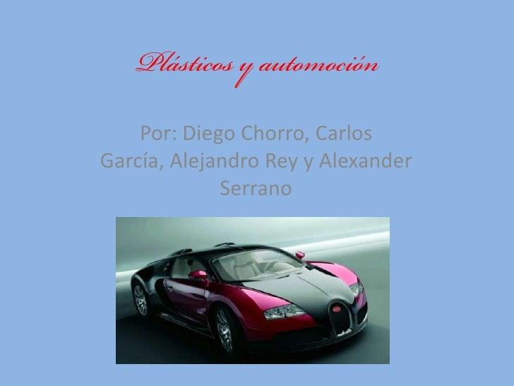 Plásticos y automoción<br />Por: Diego Chorro, Carlos García, Alejandro Rey y Alexander Serrano<br />