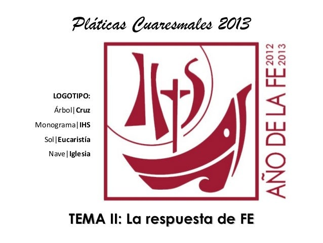 Pláticas Cuaresmales 2013    LOGOTIPO:    Árbol CruzMonograma IHS  Sol Eucaristía   Nave Iglesia         TEMA II: La respu...