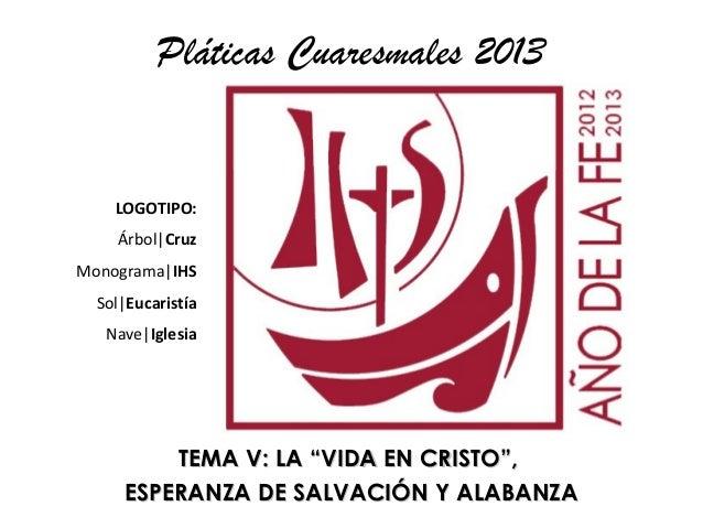 """Pláticas Cuaresmales 2013    LOGOTIPO:    Árbol CruzMonograma IHS  Sol Eucaristía   Nave Iglesia         TEMA V: LA """"VIDA ..."""