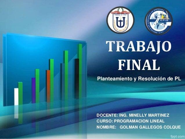 TRABAJO FINAL Planteamiento y Resolución de PL DOCENTE: ING. MINELLY MARTINEZ CURSO: PROGRAMACION LINEAL NOMBRE: GOLMAN GA...