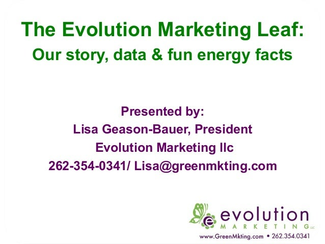 The Evolution Marketing Leaf: Our story, data & fun energy facts  Presented by: Lisa Geason-Bauer, President Evolution Mar...
