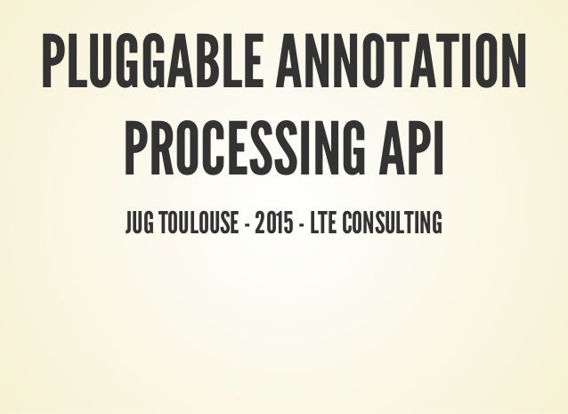 PLUGGABLE ANNOTATION PROCESSING API JUG TOULOUSE - 2015 - LTE CONSULTING