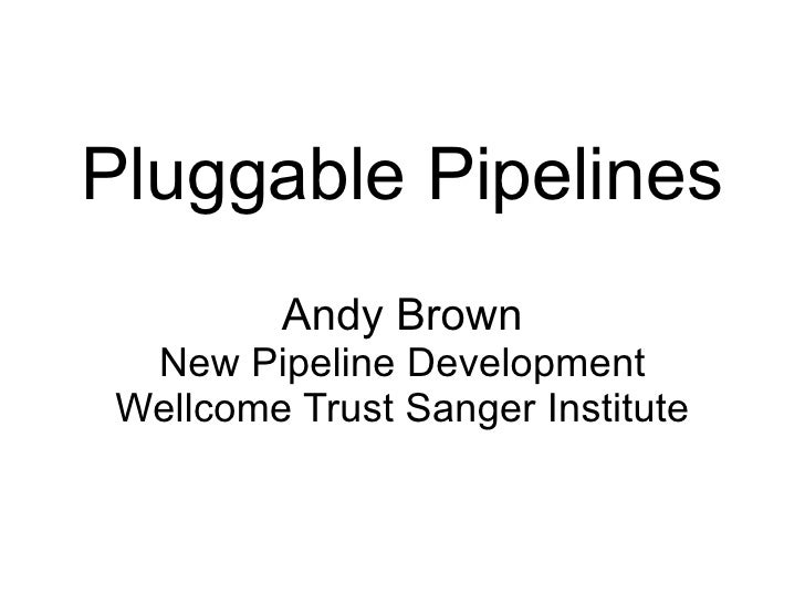 Pluggable Pipelines Andy Brown New Pipeline Development Wellcome Trust Sanger Institute