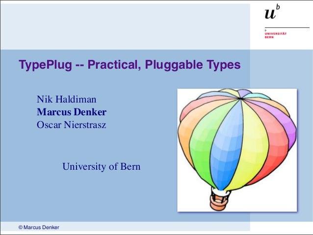 © Marcus Denker TypePlug -- Practical, Pluggable Types Nik Haldiman Marcus Denker Oscar Nierstrasz University of Bern