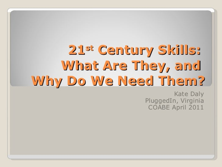 21 st  Century Skills:  What Are They, and  Why Do We Need Them? Kate Daly PluggedIn, Virginia COABE April 2011