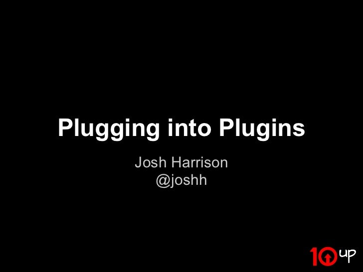 Plugging into Plugins      Josh Harrison         @joshh