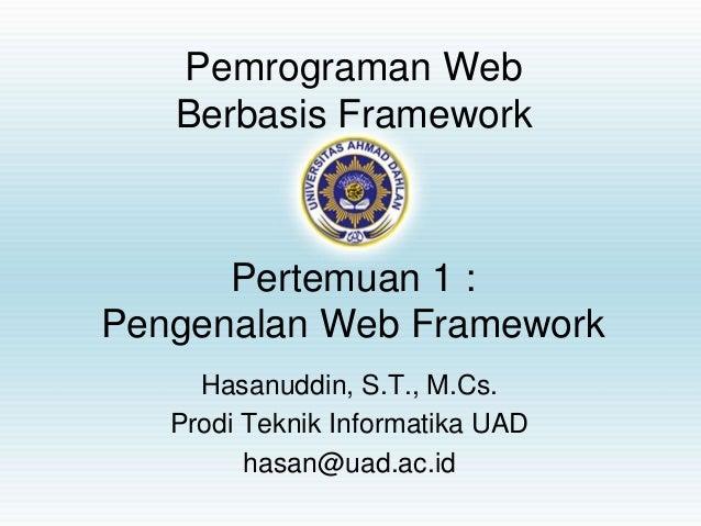 Pemrograman Web Berbasis Framework Hasanuddin, S.T., M.Cs. Prodi Teknik Informatika UAD hasan@uad.ac.id Pertemuan 1 : Peng...