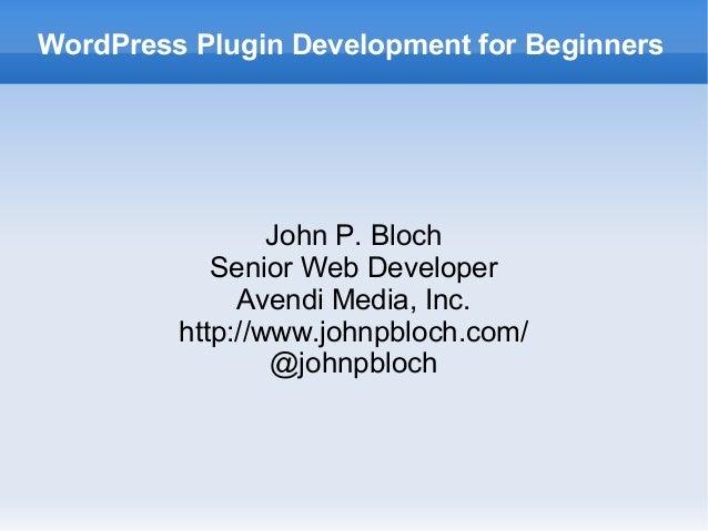 WordPress Plugin Development for Beginners John P. Bloch Senior Web Developer Avendi Media, Inc. http://www.johnpbloch.com...