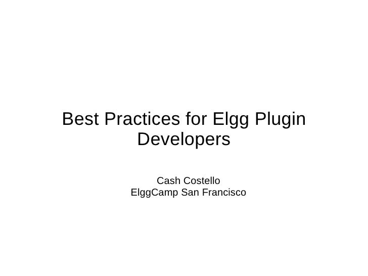 Best Practices for Elgg Plugin        Developers             Cash Costello        ElggCamp San Francisco