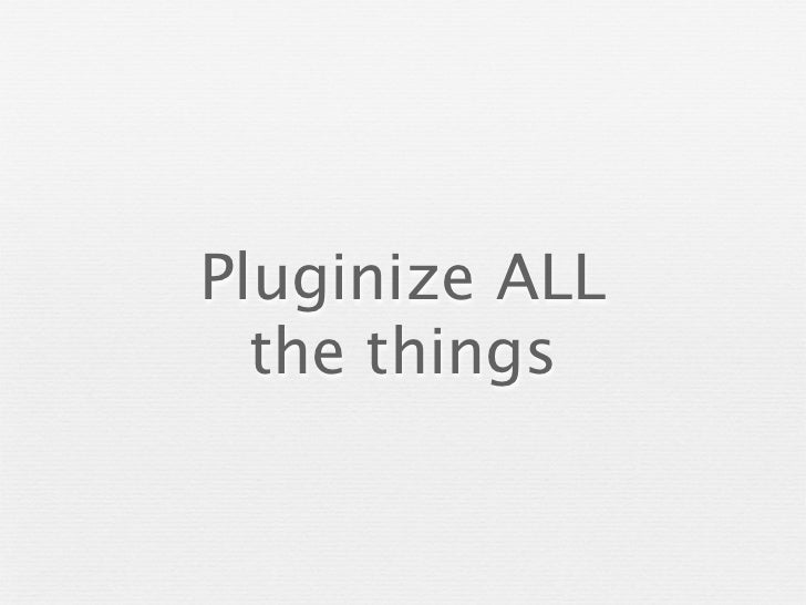 Pluginize ALL  the things