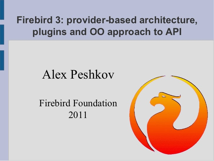 Firebird 3: provider-based architecture, plugins and OO approach to API Alex Peshkov Firebird Foundation 2011
