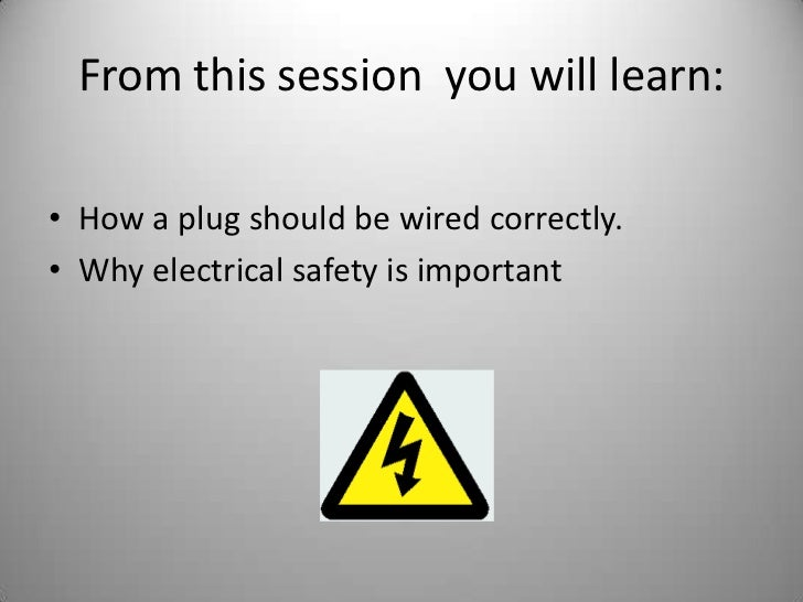 From this session  you will learn:<br />How a plug should be wired correctly.<br />Why electrical safety is important<br />