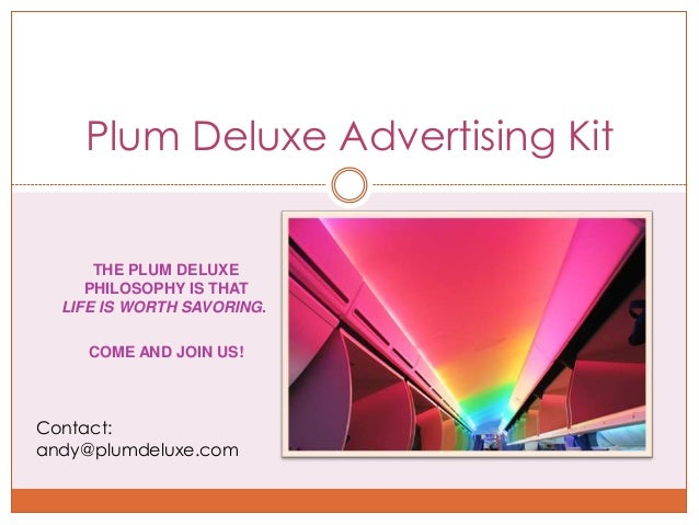 Plum Deluxe Advertising Kit      THE PLUM DELUXE     PHILOSOPHY IS THAT  LIFE IS WORTH SAVORING.     COME AND JOIN US!Cont...