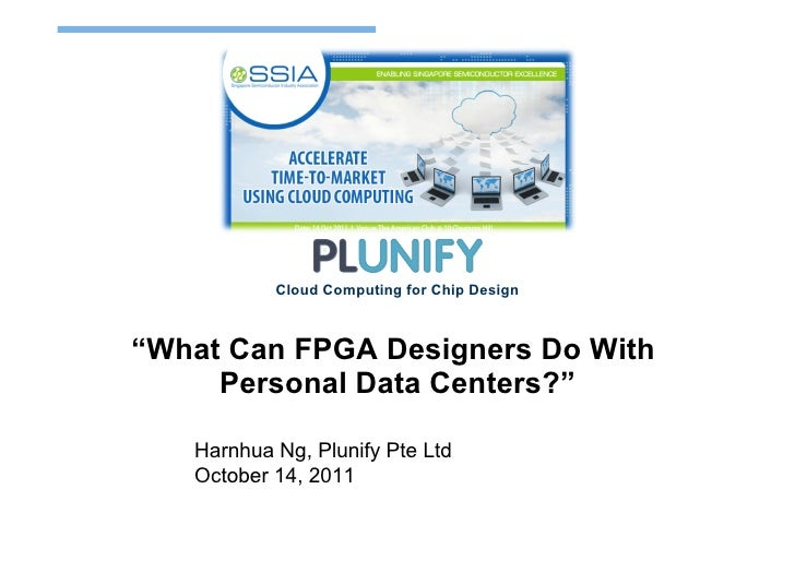 "Cloud Computing for Chip Design""What Can FPGA Designers Do With     Personal Data Centers?""   Harnhua Ng, Plunify Pte Ltd ..."