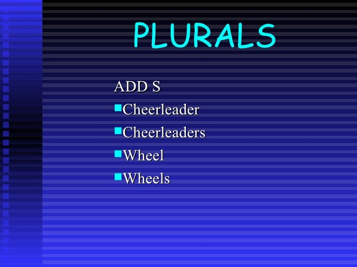 PLURALS <ul><li>ADD S </li></ul><ul><li>Cheerleader </li></ul><ul><li>Cheerleaders </li></ul><ul><li>Wheel </li></ul><ul><...