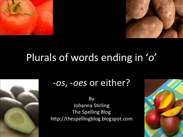 Plurals of words ending in 'o'<br />-os, -oes or either?<br />By<br />Johanna Stirling<br />The Spelling Blog<br />http://...