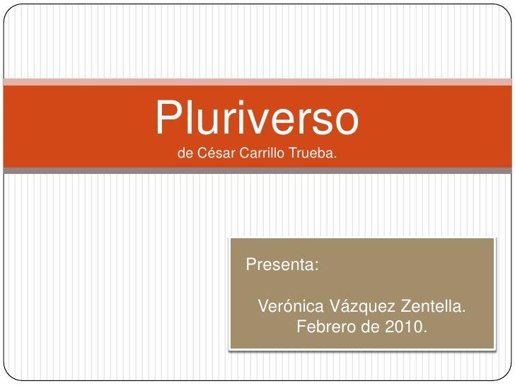 Pluriversode César Carrillo Trueba.<br />Presenta:<br />Verónica Vázquez Zentella.<br />Febrero de 2010.<br />