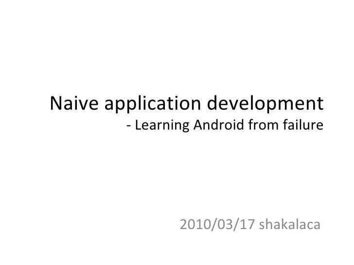 Naive application development - Learning Android from failure 2010/03/17 shakalaca