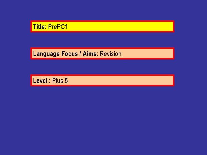 Language Focus / Aims : Revision  Level  : Plus 5 Title:  PrePC1