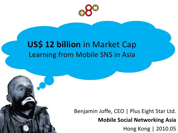 US$ 12 billion in Market Cap Learning from Mobile SNS in Asia                  Benjamin Joffe, CEO | Plus Eight Star Ltd. ...