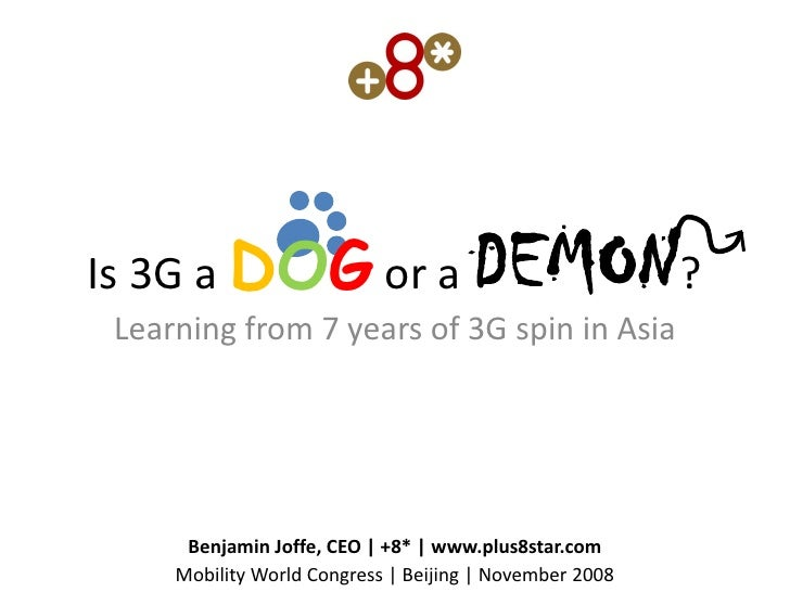Is 3G a DOG or a                      DEMON?  Learning from 7 years of 3G spin in Asia           Benjamin Joffe, CEO | +8*...
