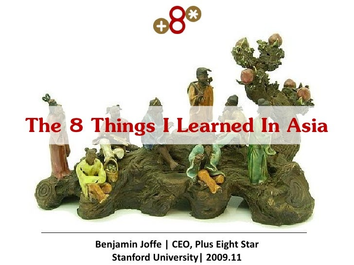 The 8 Things I Learned In Asia         Benjamin Joffe | CEO, Plus Eight Star          Stanford University| 2009.11
