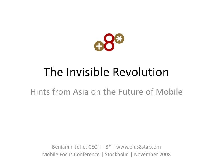 The Invisible Revolution Hints from Asia on the Future of Mobile           Benjamin Joffe, CEO | +8* | www.plus8star.com  ...