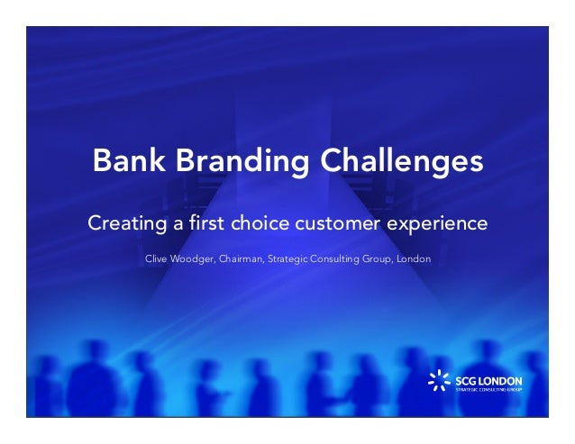 Bank Branding Challenges Creating a first choice customer experience Clive Woodger, Chairman, Strategic Consulting Group, L...
