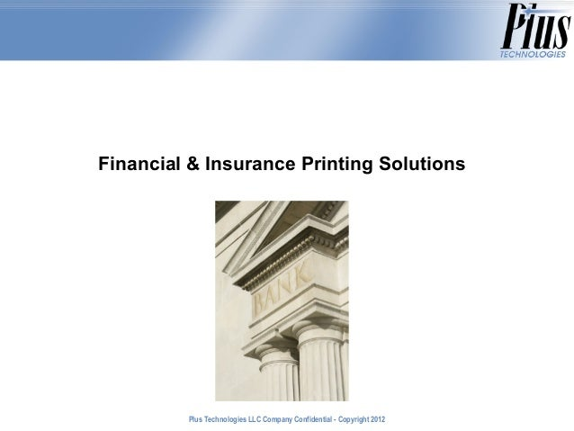 Financial & Insurance Printing Solutions         Plus Technologies LLC Company Confidential - Copyright 2011              ...