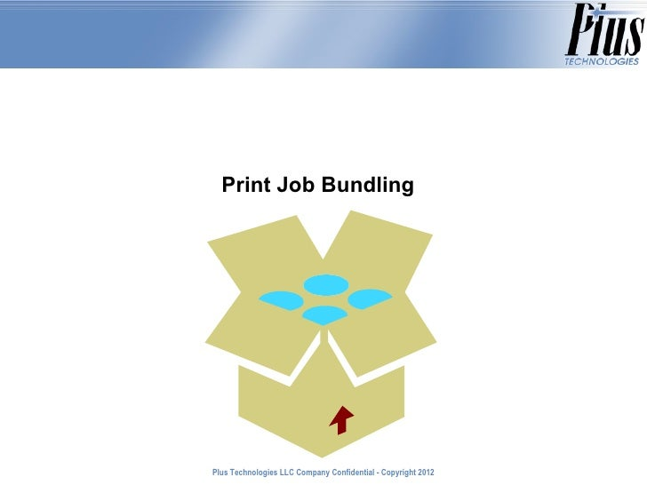 Print Job BundlingPlus Technologies LLC Company Confidential - Copyright 2011                                             ...