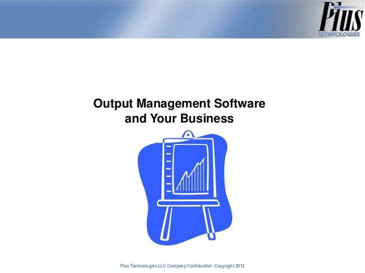 Output Management Software    and Your Business    Plus Technologies LLC Company Confidential - Copyright 2011            ...