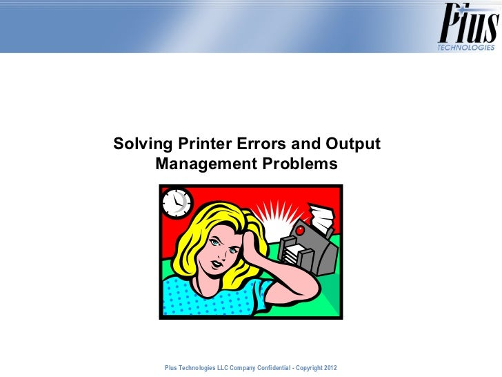 Solving Printer Errors and Output     Management Problems      Plus Technologies LLC Company Confidential - Copyright 2011...