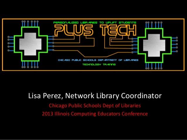 Lisa Perez, Network Library Coordinator     Chicago Public Schools Dept of Libraries   2013 Illinois Computing Educators C...