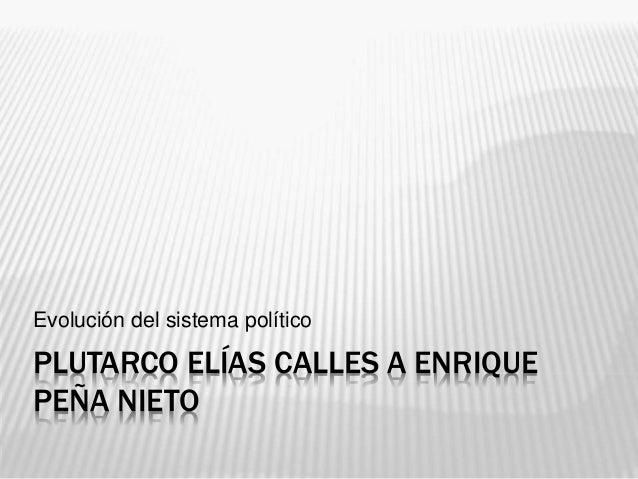 PLUTARCO ELÍAS CALLES A ENRIQUE PEÑA NIETO Evolución del sistema político
