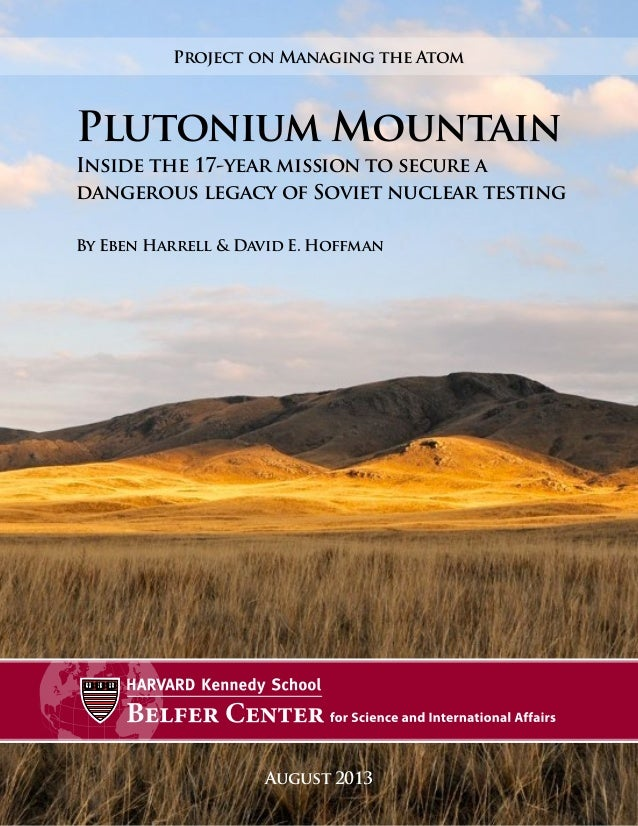August 2013 Plutonium Mountain Inside the 17-year mission to secure a dangerous legacy of Soviet nuclear testing By Eben H...